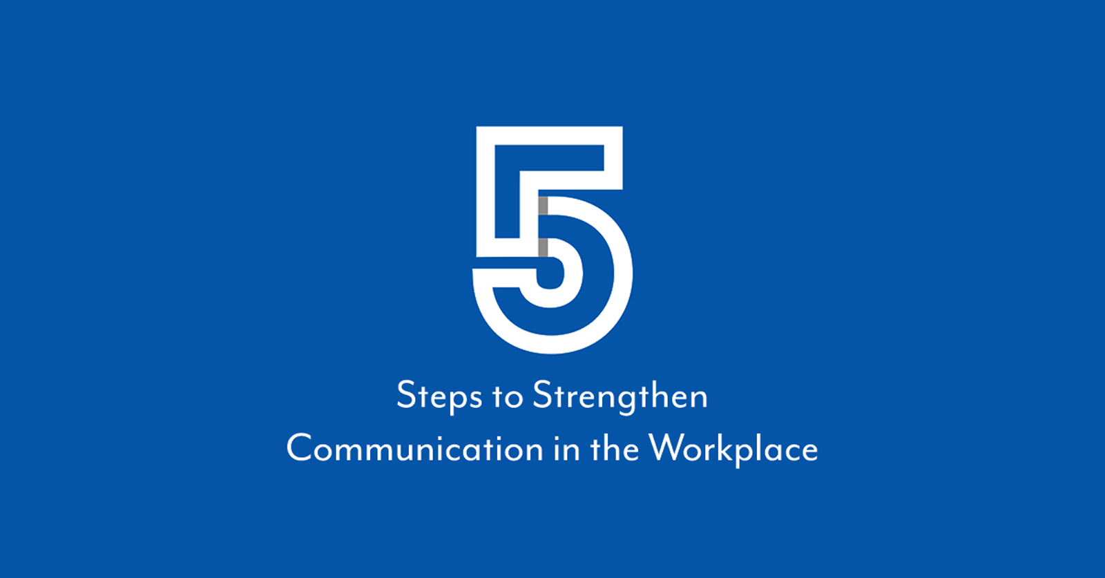 5 Steps to Strengthen Communication in the Workplace